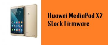 How to Flash Huawei MediaPad X2 Stock Firmware – All Firmwares